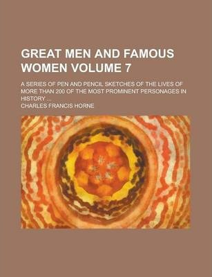 Great Men and Famous Women; A Series of Pen and Pencil Sketches of the Lives of More Than 200 of the Most Prominent Personages in History ... Volume 7