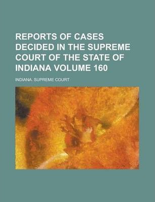 Reports of Cases Decided in the Supreme Court of the State of Indiana Volume 160