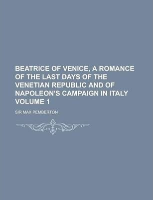 Beatrice of Venice, a Romance of the Last Days of the Venetian Republic and of Napoleon's Campaign in Italy Volume 1