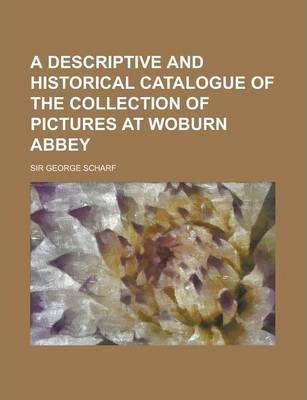 A Descriptive and Historical Catalogue of the Collection of Pictures at Woburn Abbey