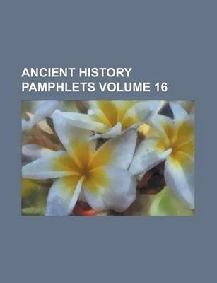 Ancient History Pamphlets Volume 16