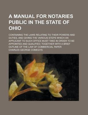 A Manual for Notaries Public in the State of Ohio; Containing the Laws Relating to Their Powers and Duties, and Giving the Various Steps Which an Applicant to Such Office Must Take in Order to Be Appointed and Qualified; Together with a