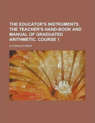 The Educator's Instruments. the Teacher's Hand-Book and Manual of Graduated Arithmetic. Course 1