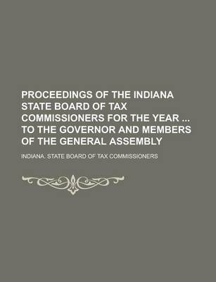Proceedings of the Indiana State Board of Tax Commissioners for the Year to the Governor and Members of the General Assembly