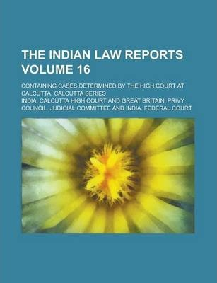 The Indian Law Reports; Containing Cases Determined by the High Court at Calcutta. Calcutta Series Volume 16