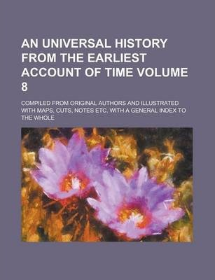 An Universal History from the Earliest Account of Time; Compiled from Original Authors and Illustrated with Maps, Cuts, Notes Etc. with a General Index to the Whole Volume 8