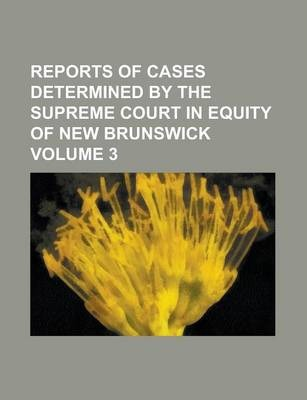Reports of Cases Determined by the Supreme Court in Equity of New Brunswick Volume 3