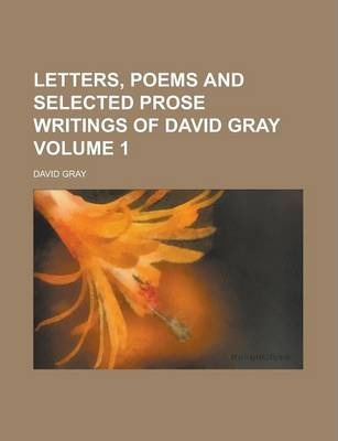 Letters, Poems and Selected Prose Writings of David Gray Volume 1