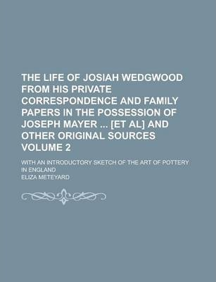 The Life of Josiah Wedgwood from His Private Correspondence and Family Papers in the Possession of Joseph Mayer [Et Al] and Other Original Sources; With an Introductory Sketch of the Art of Pottery in England Volume 2