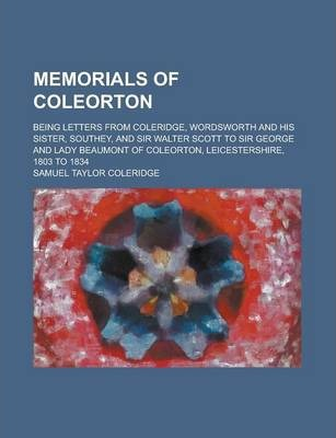 Memorials of Coleorton; Being Letters from Coleridge, Wordsworth and His Sister, Southey, and Sir Walter Scott to Sir George and Lady Beaumont of Coleorton, Leicestershire, 1803 to 1834 Volume 1
