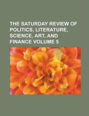 The Saturday Review of Politics, Literature, Science, Art, and Finance Volume 5