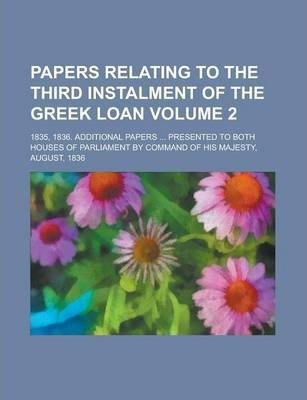 Papers Relating to the Third Instalment of the Greek Loan; 1835, 1836. Additional Papers ... Presented to Both Houses of Parliament by Command of His Majesty, August, 1836 Volume 2