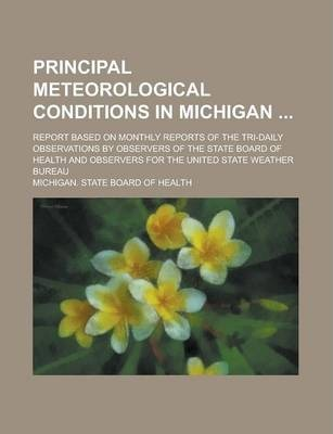 Principal Meteorological Conditions in Michigan; Report Based on Monthly Reports of the Tri-Daily Observations by Observers of the State Board of Health and Observers for the United State Weather Bureau