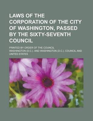 Laws of the Corporation of the City of Washington, Passed by the Sixty-Seventh Council; Printed by Order of the Council