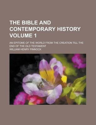 The Bible and Contemporary History; An Epitome of the World from the Creation Till the End of the Old Testament Volume 1