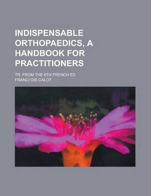 Indispensable Orthopaedics, a Handbook for Practitioners; Tr. from the 6th French Ed