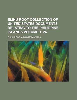 Elihu Root Collection of United States Documents Relating to the Philippine Islands Volume . 26