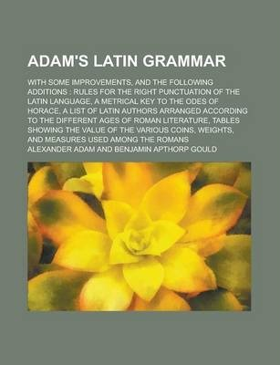 Adam's Latin Grammar; With Some Improvements, and the Following Additions