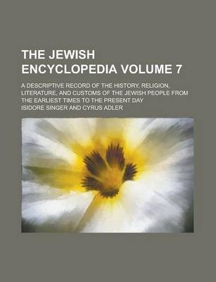 The Jewish Encyclopedia; A Descriptive Record of the History, Religion, Literature, and Customs of the Jewish People from the Earliest Times to the Present Day Volume 7