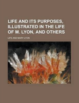 Life and Its Purposes, Illustrated in the Life of M. Lyon, and Others