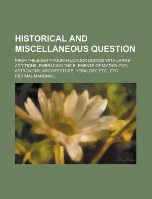 Historical and Miscellaneous Question; From the Eighty-Fourth London Edition with Large Additions, Embracing the Elements of Mythology, Astronomy, Architecture, Heraldry, Etc., Etc