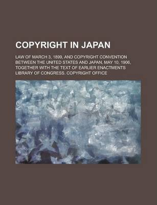 Copyright in Japan; Law of March 3, 1899, and Copyright Convention Between the United States and Japan, May 10, 1906, Together with the Text of Earlier Enactments