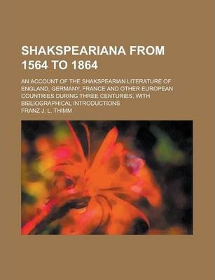 Shakspeariana from 1564 to 1864; An Account of the Shakspearian Literature of England, Germany, France and Other European Countries During Three Centuries, with Bibliographical Introductions