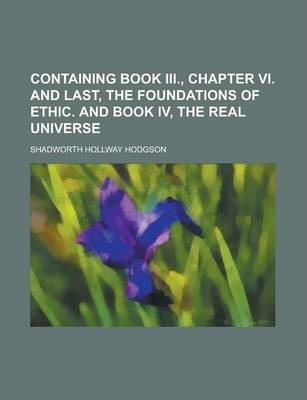 Containing Book III., Chapter VI. and Last, the Foundations of Ethic. and Book IV, the Real Universe