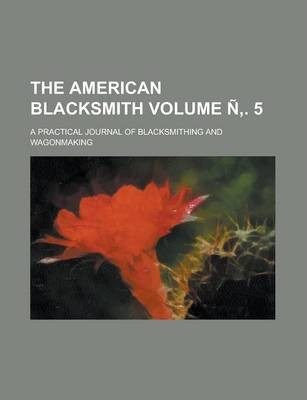 The American Blacksmith; A Practical Journal of Blacksmithing and Wagonmaking Volume N . 5