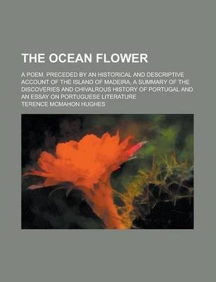 The Ocean Flower; A Poem. Preceded by an Historical and Descriptive Account of the Island of Madeira, a Summary of the Discoveries and Chivalrous History of Portugal and an Essay on Portuguese Literature