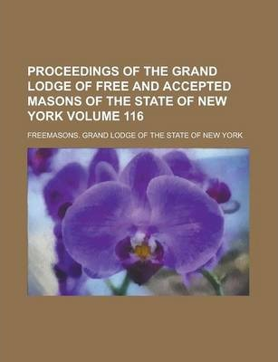 Proceedings of the Grand Lodge of Free and Accepted Masons of the State of New York Volume 116