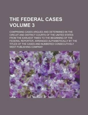 The Federal Cases; Comprising Cases Argued and Determined in the Circuit and District Courts of the United States from the Earliest Times to the Beginning of the Federal Reporter, Arranged Alphabetically by the Titles of the Volume 3