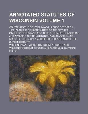 Annotated Statutes of Wisconsin; Containing the General Laws in Force October 1, 1889, Also the Revisers' Notes to the Revised Statutes of 1858 and 1878, Notes of Cases Construing and Applying the Constitution and Statutes, and Volume 1