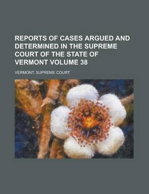 Reports of Cases Argued and Determined in the Supreme Court of the State of Vermont Volume 38