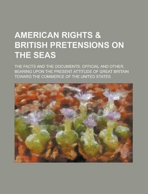 American Rights & British Pretensions on the Seas; The Facts and the Documents, Official and Other, Bearing Upon the Present Attitude of Great Britain Toward the Commerce of the United States