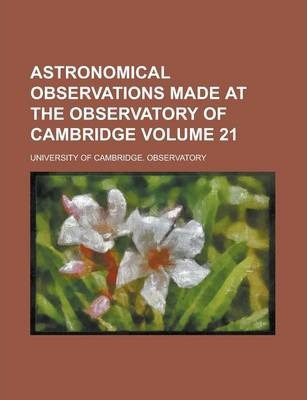 Astronomical Observations Made at the Observatory of Cambridge Volume 21