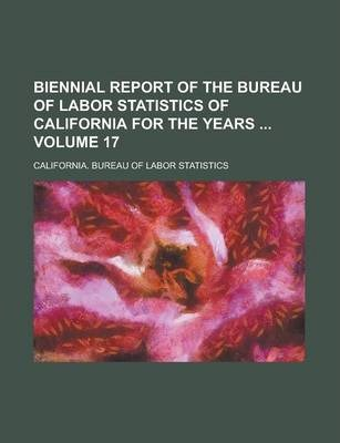 Biennial Report of the Bureau of Labor Statistics of California for the Years Volume 17