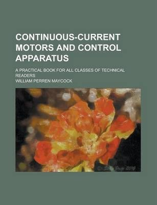 Continuous-Current Motors and Control Apparatus; A Practical Book for All Classes of Technical Readers