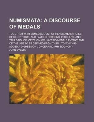 Numismata; Together with Some Account of Heads and Effigies of Illustrious, and Famous Persons, in Sculps, and Taille-Douce, of Whom We Have No Medals Extant, and of the Use to Be Derived from Them