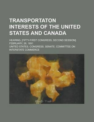 Transportaton Interests of the United States and Canada; Hearing, [Fifty-First Congress, Second Session]. February, 26, 1891