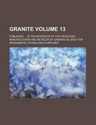 Granite; Published ... in the Interests of the Producer, Manufacturer and Retailer of Granite as Used for Monumental or Building Purposes Volume 13