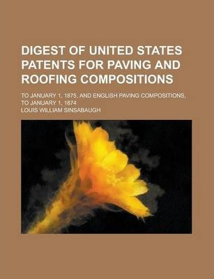 Digest of United States Patents for Paving and Roofing Compositions; To January 1, 1875, and English Paving Compositions, to January 1, 1874