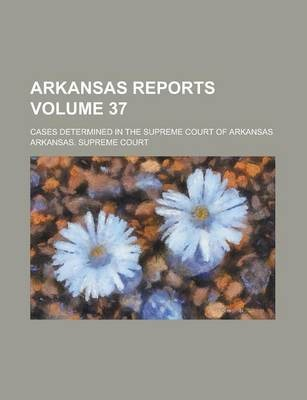 Arkansas Reports; Cases Determined in the Supreme Court of Arkansas Volume 37