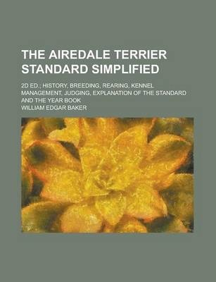 The Airedale Terrier Standard Simplified; 2D Ed.; History, Breeding, Rearing, Kennel Management, Judging, Explanation of the Standard and the Year Book
