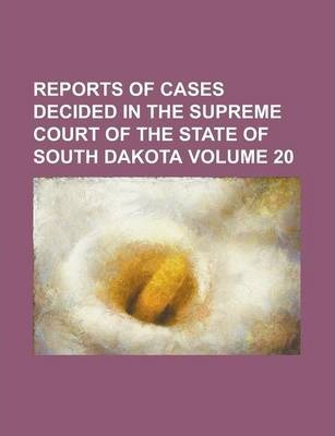 Reports of Cases Decided in the Supreme Court of the State of South Dakota Volume 20