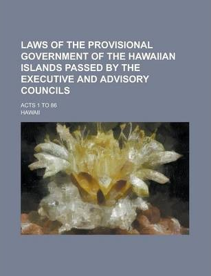 Laws of the Provisional Government of the Hawaiian Islands Passed by the Executive and Advisory Councils; Acts 1 to 86