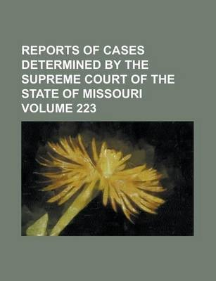 Reports of Cases Determined by the Supreme Court of the State of Missouri Volume 223