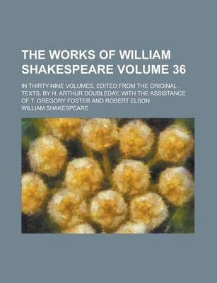 The Works of William Shakespeare; In Thirty-Nine Volumes, Edited from the Original Texts, by H. Arthur Doubleday, with the Assistance of T. Gregory Foster and Robert Elson Volume 36