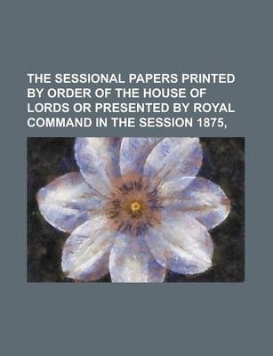 The Sessional Papers Printed by Order of the House of Lords or Presented by Royal Command in the Session 1875,