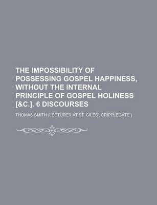 The Impossibility of Possessing Gospel Happiness, Without the Internal Principle of Gospel Holiness [&C.]. 6 Discourses